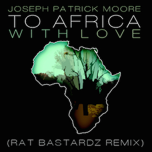 To Africa With Love Remix - Rat Bastardz featuring Seth Condrey and Joseph Patrick Moore